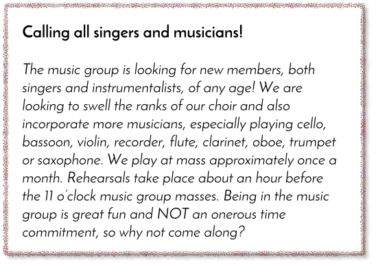 Calling all singers and musicians!  The music group is looking for new members, both singers and instrumentalists, of any age! We are looking to swell the ranks of our choir and also incorporate more musicians, especially playing cello, bassoon, violin, recorder, flute, clarinet, oboe, trumpet or saxophone. We play at mass approximately once a month. Rehearsals take place about an hour before the 11 o�clock music group masses. Being in the music group is great fun and NOT an onerous time commitment, so why not come along?